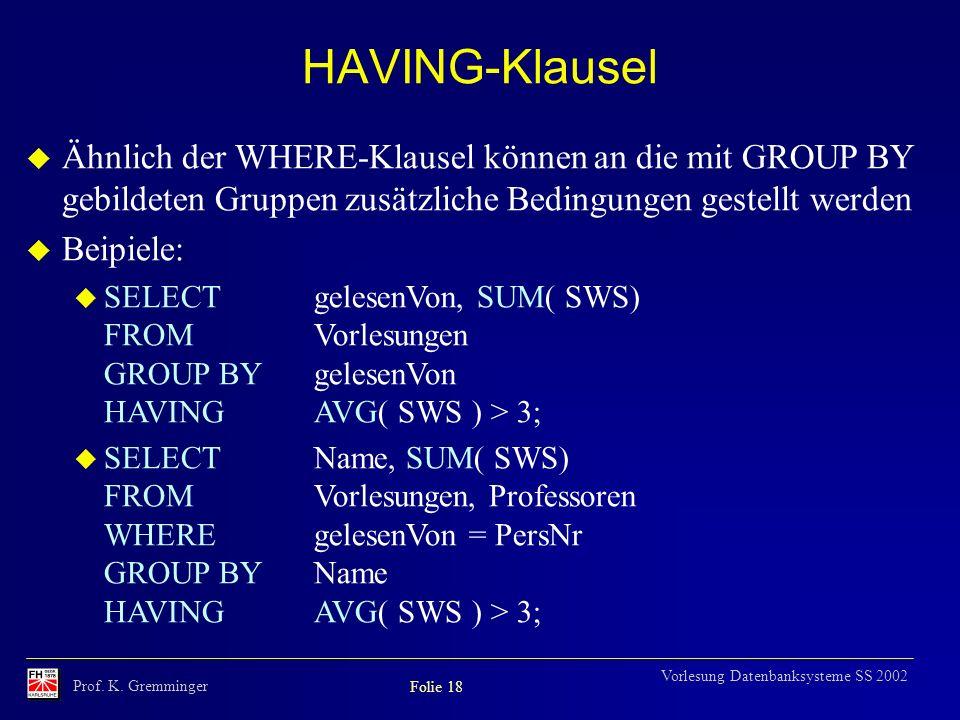 Prof. K. Gremminger Folie 18 Vorlesung Datenbanksysteme SS 2002 HAVING-Klausel u Ähnlich der WHERE-Klausel können an die mit GROUP BY gebildeten Grupp
