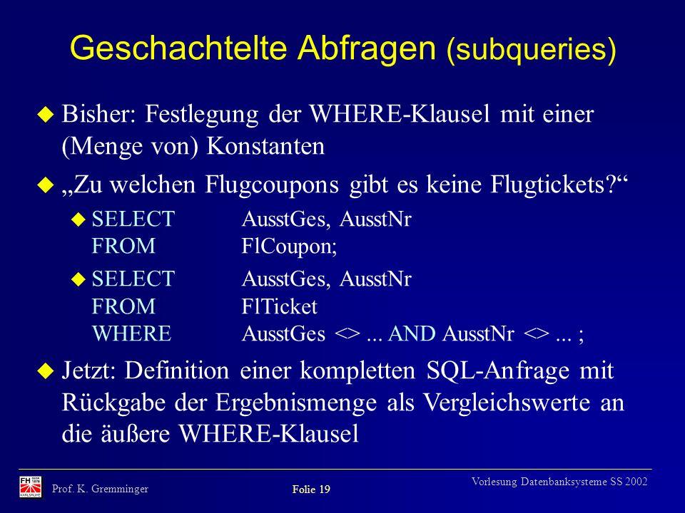 Prof. K. Gremminger Folie 19 Vorlesung Datenbanksysteme SS 2002 Geschachtelte Abfragen (subqueries) u Bisher: Festlegung der WHERE-Klausel mit einer (