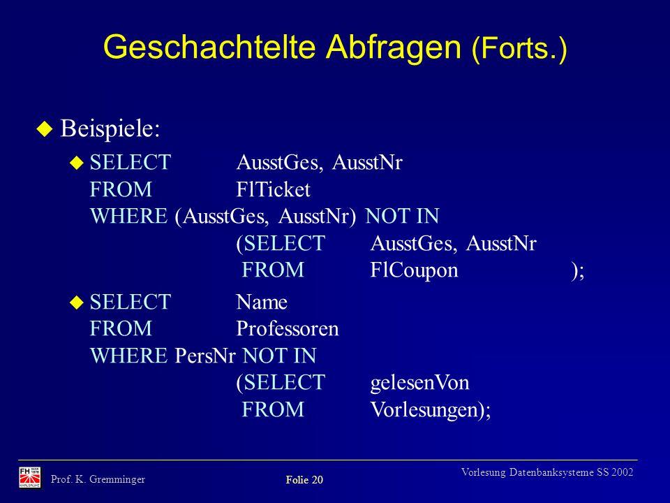Prof. K. Gremminger Folie 20 Vorlesung Datenbanksysteme SS 2002 Geschachtelte Abfragen (Forts.) u Beispiele: u SELECTAusstGes, AusstNr FROMFlTicket WH
