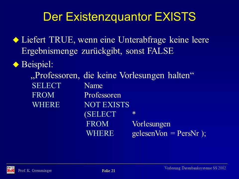 Prof. K. Gremminger Folie 21 Vorlesung Datenbanksysteme SS 2002 Der Existenzquantor EXISTS u Liefert TRUE, wenn eine Unterabfrage keine leere Ergebnis