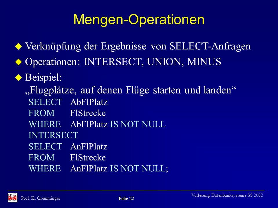 Prof. K. Gremminger Folie 22 Vorlesung Datenbanksysteme SS 2002 Mengen-Operationen u Verknüpfung der Ergebnisse von SELECT-Anfragen u Operationen: INT