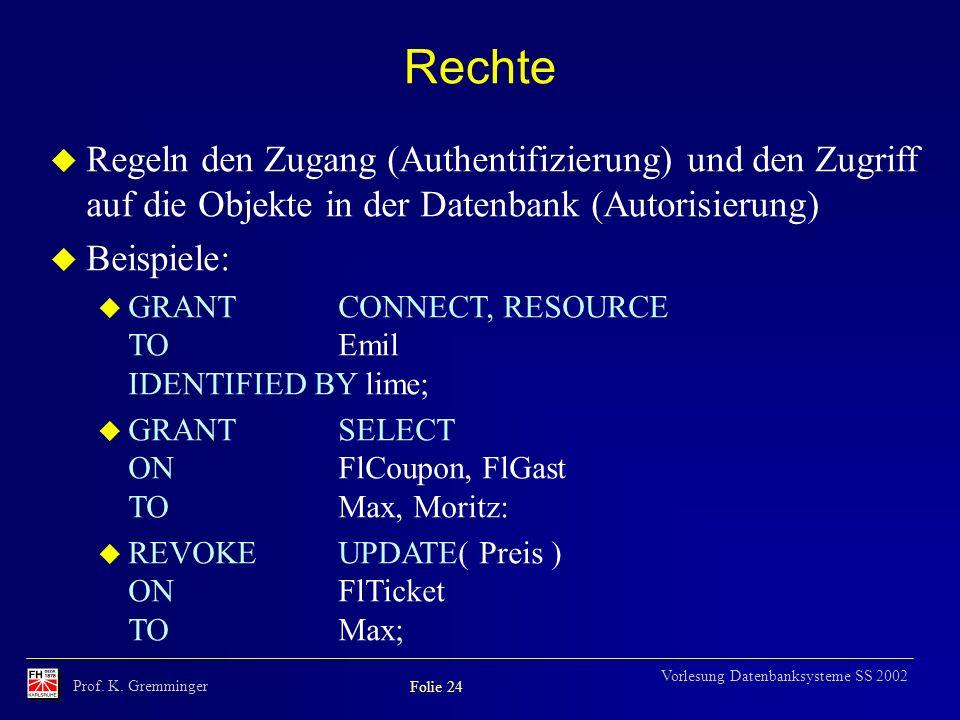 Prof. K. Gremminger Folie 24 Vorlesung Datenbanksysteme SS 2002 Rechte u Regeln den Zugang (Authentifizierung) und den Zugriff auf die Objekte in der