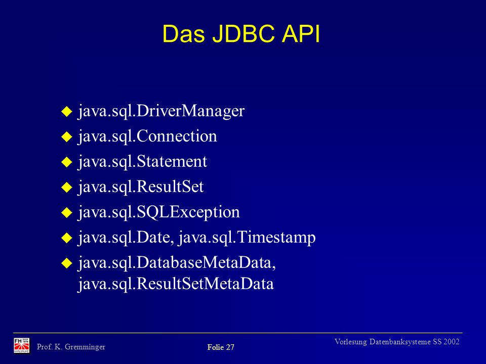 Prof. K. Gremminger Folie 27 Vorlesung Datenbanksysteme SS 2002 Das JDBC API java.sql.DriverManager java.sql.Connection java.sql.Statement java.sql.Re