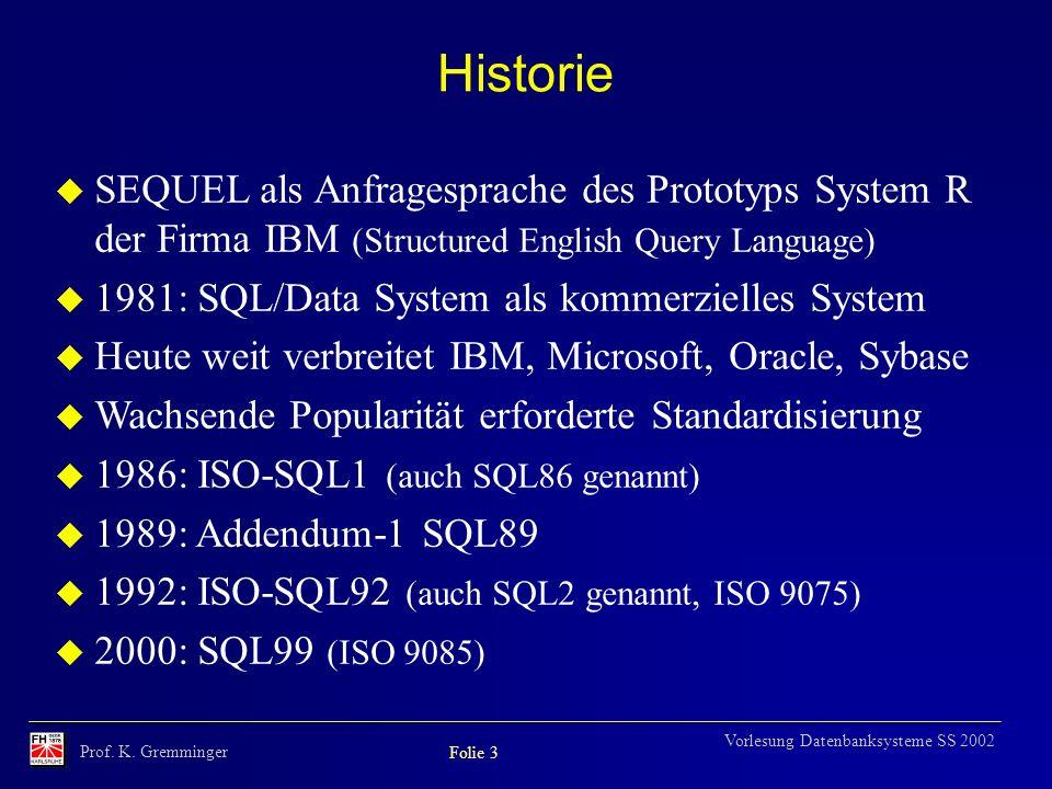 Prof. K. Gremminger Folie 3 Vorlesung Datenbanksysteme SS 2002 Historie u SEQUEL als Anfragesprache des Prototyps System R der Firma IBM (Structured E