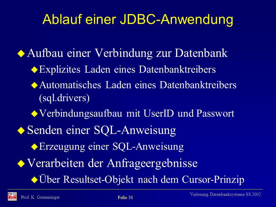 Prof. K. Gremminger Folie 31 Vorlesung Datenbanksysteme SS 2002 Ablauf einer JDBC-Anwendung u Aufbau einer Verbindung zur Datenbank u Explizites Laden