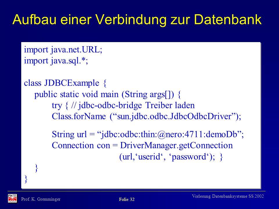 Prof. K. Gremminger Folie 32 Vorlesung Datenbanksysteme SS 2002 Aufbau einer Verbindung zur Datenbank import java.net.URL; import java.sql.*; class JD