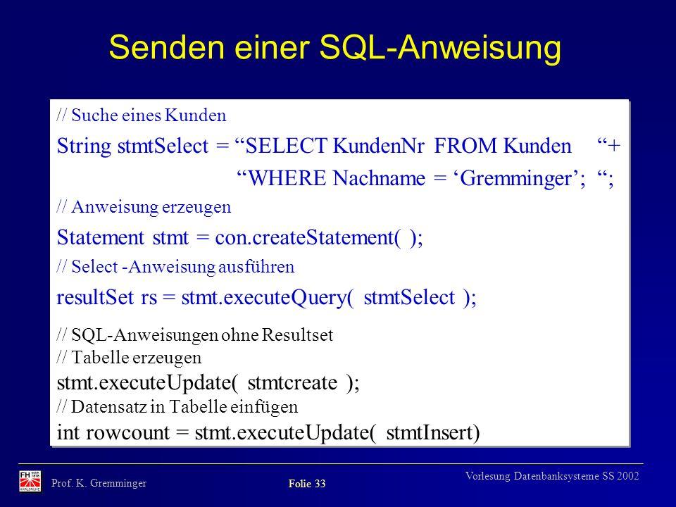 Prof. K. Gremminger Folie 33 Vorlesung Datenbanksysteme SS 2002 Senden einer SQL-Anweisung // Suche eines Kunden String stmtSelect = SELECT KundenNr F