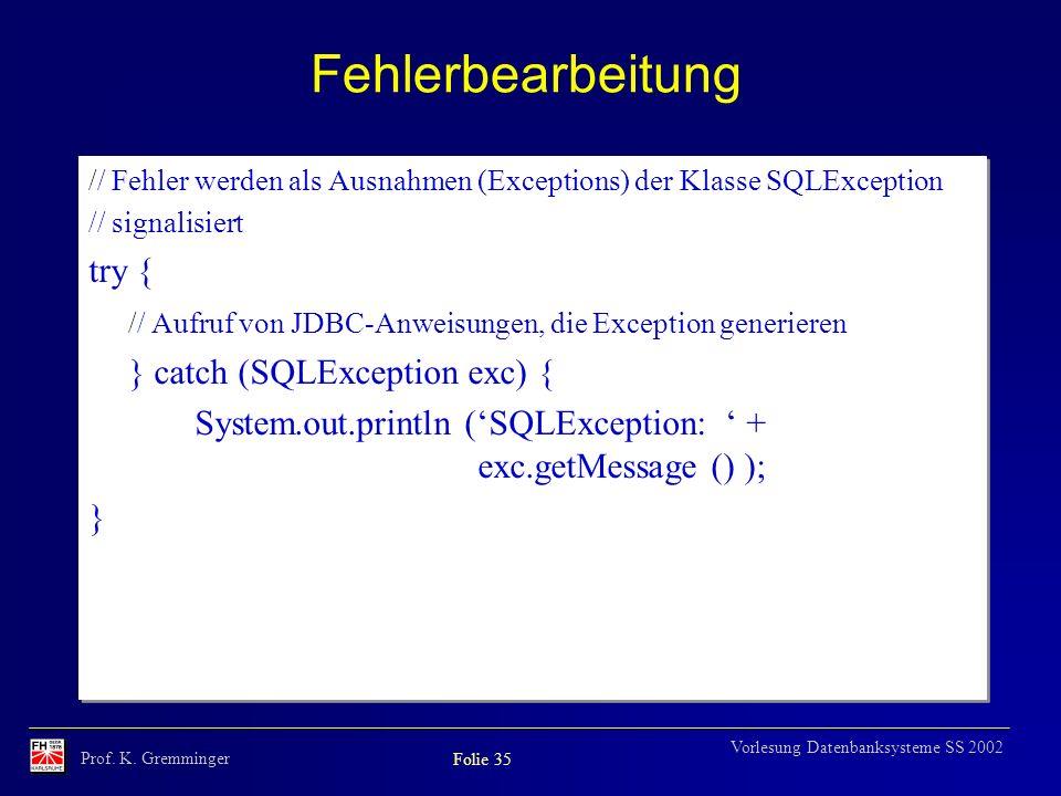 Prof. K. Gremminger Folie 35 Vorlesung Datenbanksysteme SS 2002 Fehlerbearbeitung // Fehler werden als Ausnahmen (Exceptions) der Klasse SQLException
