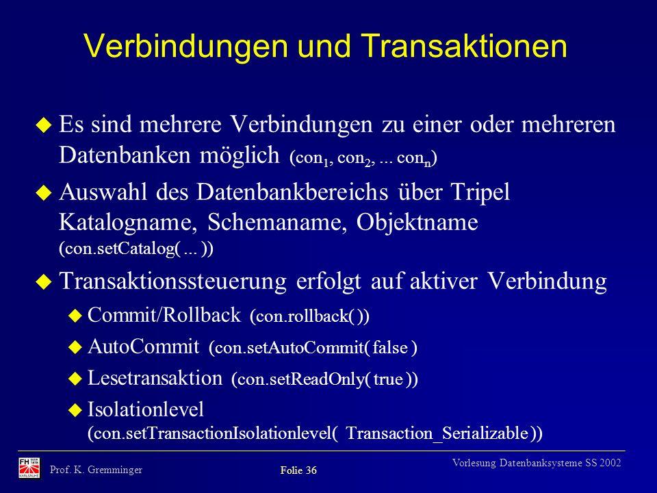 Prof. K. Gremminger Folie 36 Vorlesung Datenbanksysteme SS 2002 Verbindungen und Transaktionen u Es sind mehrere Verbindungen zu einer oder mehreren D