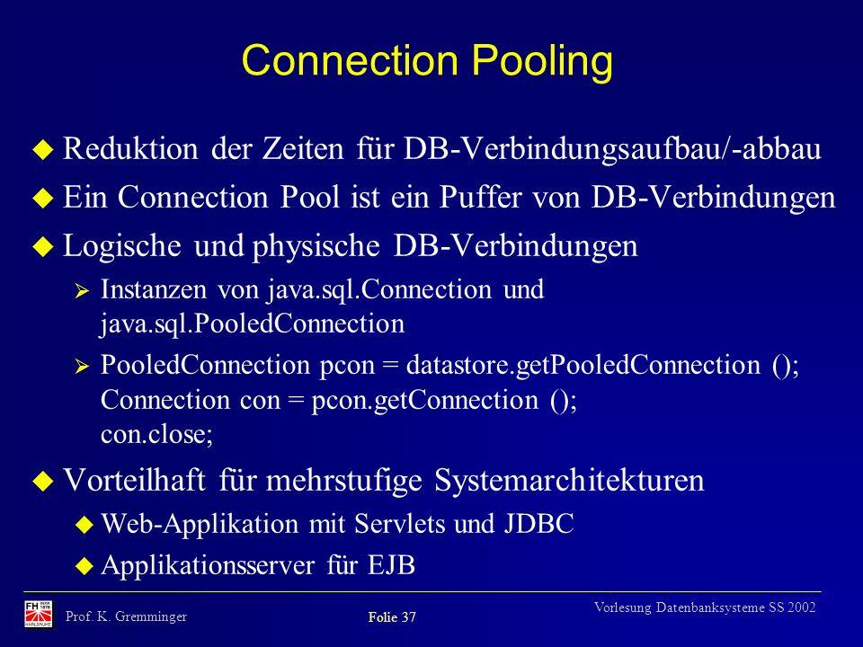 Prof. K. Gremminger Folie 37 Vorlesung Datenbanksysteme SS 2002 Connection Pooling u Reduktion der Zeiten für DB-Verbindungsaufbau/-abbau u Ein Connec