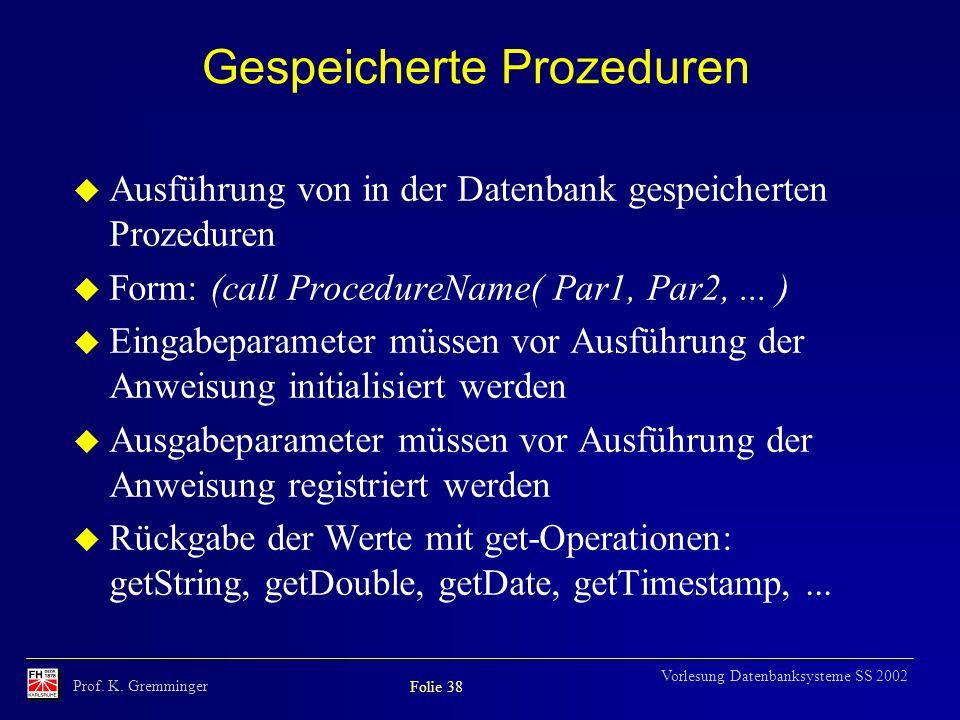 Prof. K. Gremminger Folie 38 Vorlesung Datenbanksysteme SS 2002 Gespeicherte Prozeduren Ausführung von in der Datenbank gespeicherten Prozeduren Form: