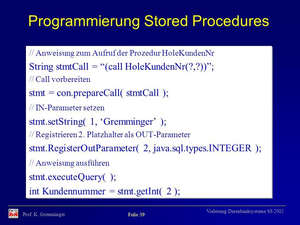 Prof. K. Gremminger Folie 39 Vorlesung Datenbanksysteme SS 2002 Programmierung Stored Procedures // Anweisung zum Aufruf der Prozedur HoleKundenNr Str