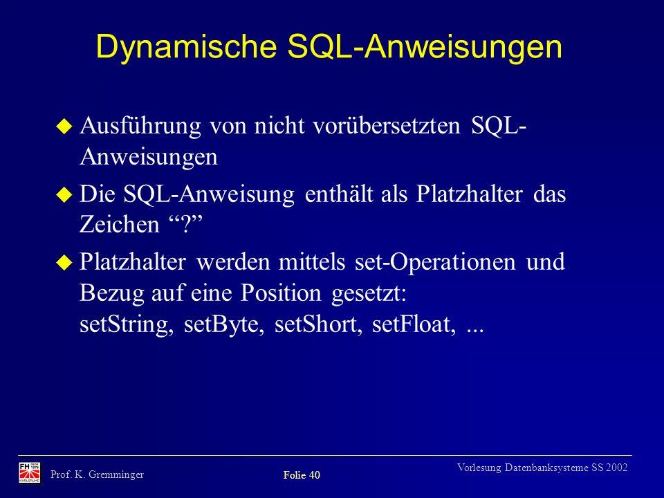Prof. K. Gremminger Folie 40 Vorlesung Datenbanksysteme SS 2002 Dynamische SQL-Anweisungen Ausführung von nicht vorübersetzten SQL- Anweisungen Die SQ