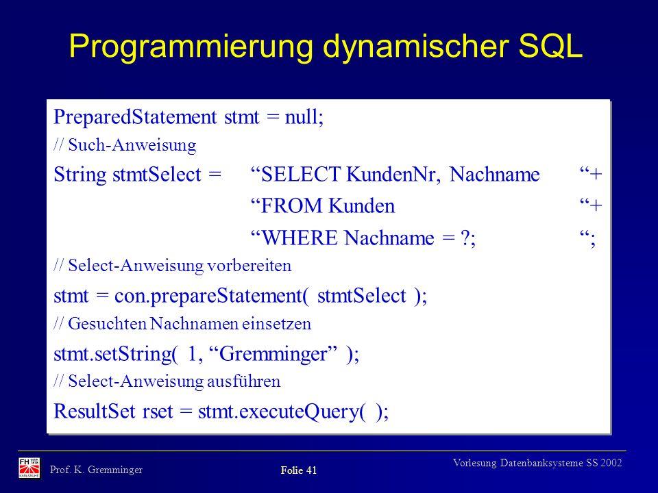 Prof. K. Gremminger Folie 41 Vorlesung Datenbanksysteme SS 2002 Programmierung dynamischer SQL PreparedStatement stmt = null; // Such-Anweisung String