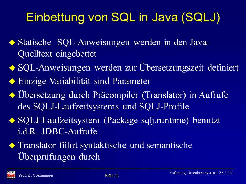 Prof. K. Gremminger Folie 42 Vorlesung Datenbanksysteme SS 2002 Einbettung von SQL in Java (SQLJ) u Statische SQL-Anweisungen werden in den Java- Quel