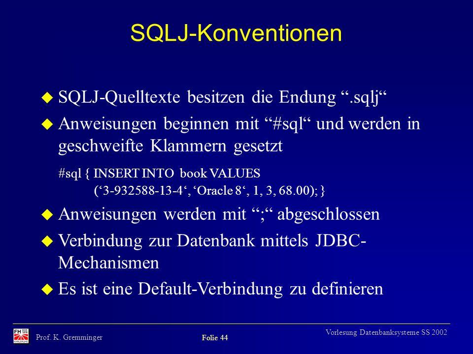 Prof. K. Gremminger Folie 44 Vorlesung Datenbanksysteme SS 2002 SQLJ-Konventionen u SQLJ-Quelltexte besitzen die Endung.sqlj u Anweisungen beginnen mi