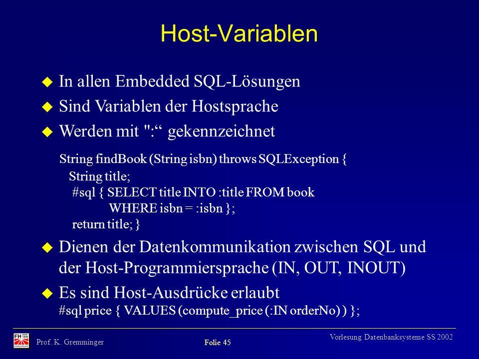 Prof. K. Gremminger Folie 45 Vorlesung Datenbanksysteme SS 2002 Host-Variablen u In allen Embedded SQL-Lösungen u Sind Variablen der Hostsprache u Wer