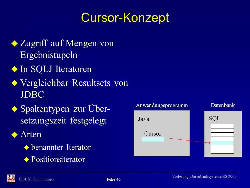 Prof. K. Gremminger Folie 46 Vorlesung Datenbanksysteme SS 2002 Cursor-Konzept u Zugriff auf Mengen von Ergebnistupeln u In SQLJ Iteratoren u Vergleic