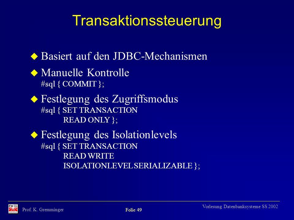 Prof. K. Gremminger Folie 49 Vorlesung Datenbanksysteme SS 2002 Transaktionssteuerung u Basiert auf den JDBC-Mechanismen u Manuelle Kontrolle #sql { C