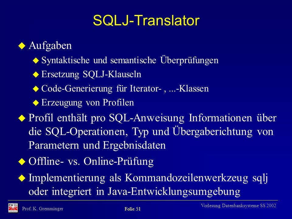 Prof. K. Gremminger Folie 51 Vorlesung Datenbanksysteme SS 2002 SQLJ-Translator u Aufgaben u Syntaktische und semantische Überprüfungen u Ersetzung SQ