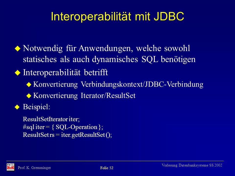 Prof. K. Gremminger Folie 52 Vorlesung Datenbanksysteme SS 2002 Interoperabilität mit JDBC u Notwendig für Anwendungen, welche sowohl statisches als a