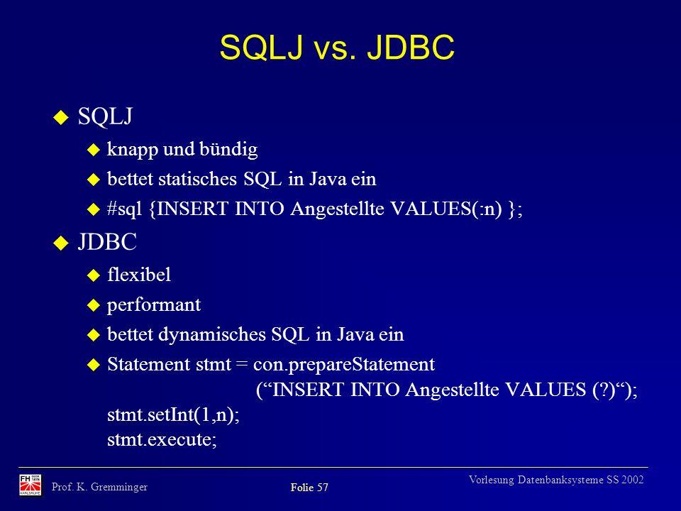 Prof. K. Gremminger Folie 57 Vorlesung Datenbanksysteme SS 2002 SQLJ vs. JDBC SQLJ knapp und bündig bettet statisches SQL in Java ein #sql {INSERT INT