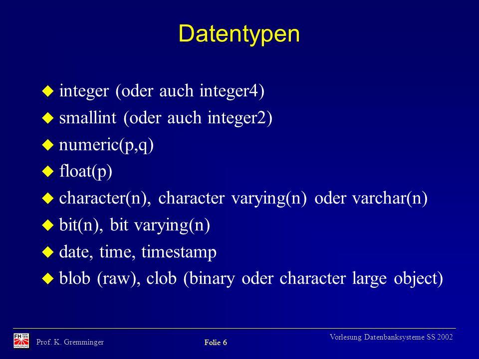 Prof. K. Gremminger Folie 6 Vorlesung Datenbanksysteme SS 2002 Datentypen u integer (oder auch integer4) u smallint (oder auch integer2) u numeric(p,q