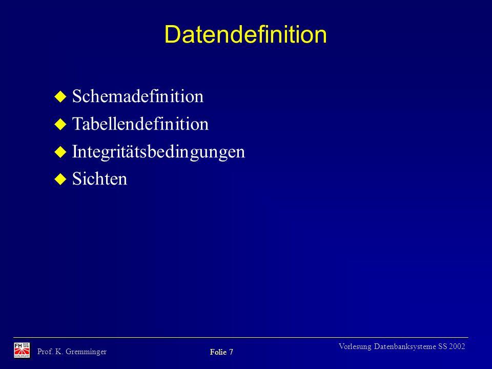 Prof. K. Gremminger Folie 7 Vorlesung Datenbanksysteme SS 2002 Datendefinition u Schemadefinition u Tabellendefinition u Integritätsbedingungen u Sich