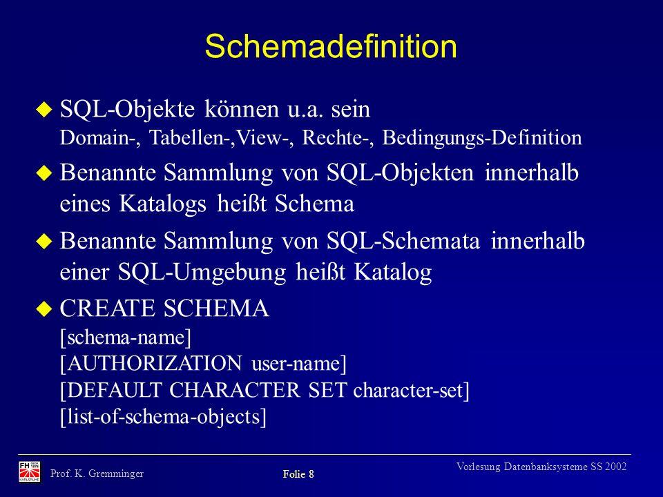 Prof. K. Gremminger Folie 8 Vorlesung Datenbanksysteme SS 2002 Schemadefinition u SQL-Objekte können u.a. sein Domain-, Tabellen-,View-, Rechte-, Bedi