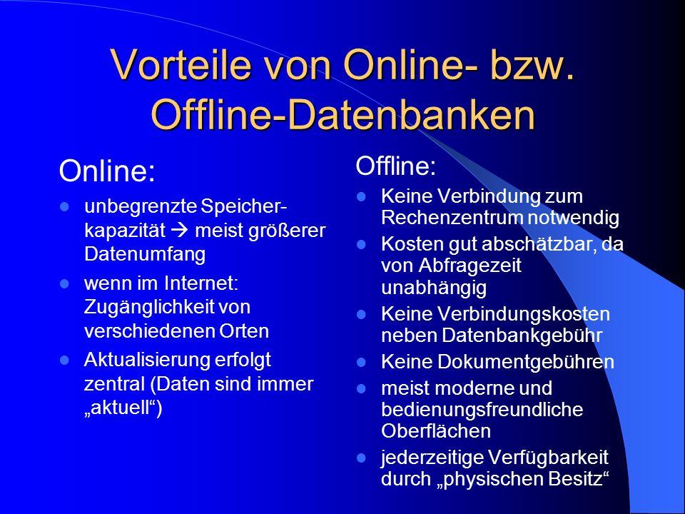 Vorteile von Online- bzw. Offline-Datenbanken Online: unbegrenzte Speicher- kapazität meist größerer Datenumfang wenn im Internet: Zugänglichkeit von