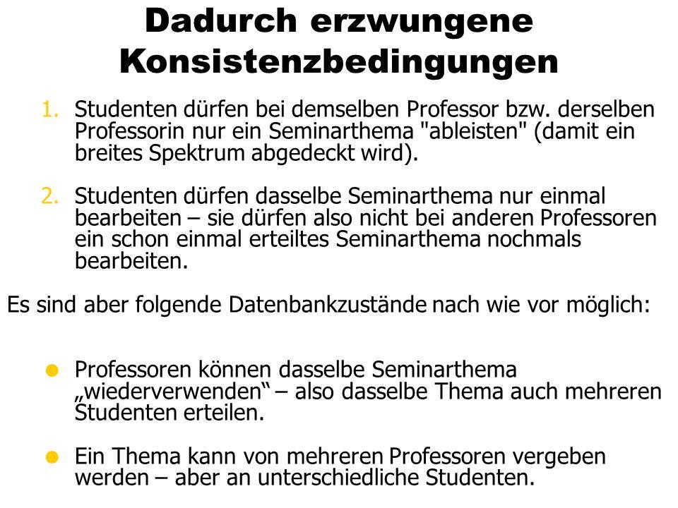 Dadurch erzwungene Konsistenzbedingungen 1.Studenten dürfen bei demselben Professor bzw. derselben Professorin nur ein Seminarthema