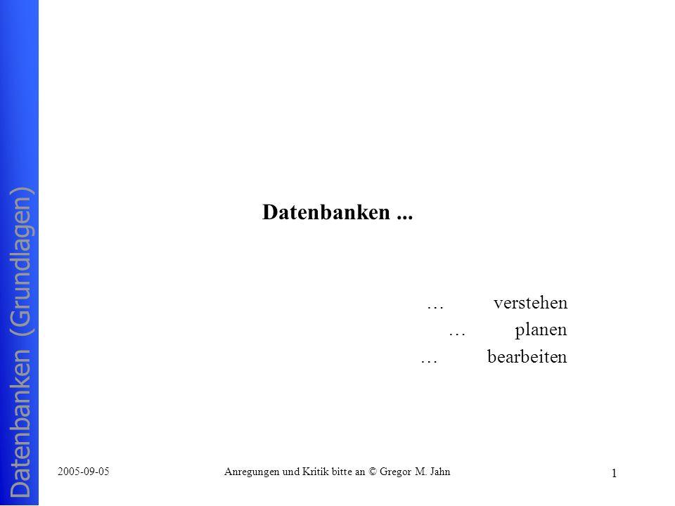 Datenbanken (Grundlagen) 1 2005-09-05Anregungen und Kritik bitte an © Gregor M. Jahn Datenbanken... …verstehen …planen …bearbeiten