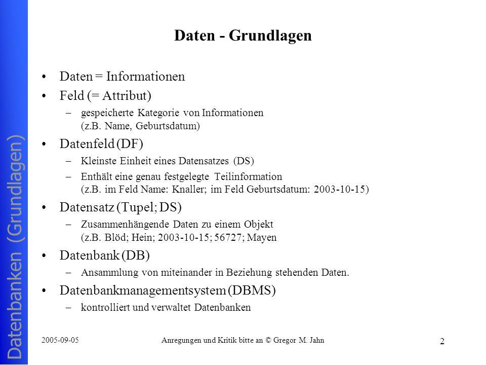 Datenbanken (Grundlagen) 2 2005-09-05Anregungen und Kritik bitte an © Gregor M. Jahn Daten - Grundlagen Daten = Informationen Feld (= Attribut) –gespe