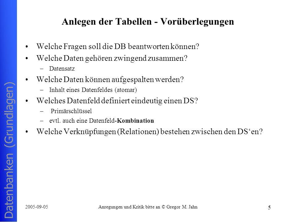 Datenbanken (Grundlagen) 5 2005-09-05Anregungen und Kritik bitte an © Gregor M. Jahn Anlegen der Tabellen - Vorüberlegungen Welche Fragen soll die DB