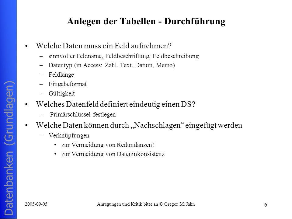 Datenbanken (Grundlagen) 6 2005-09-05Anregungen und Kritik bitte an © Gregor M. Jahn Anlegen der Tabellen - Durchführung Welche Daten muss ein Feld au