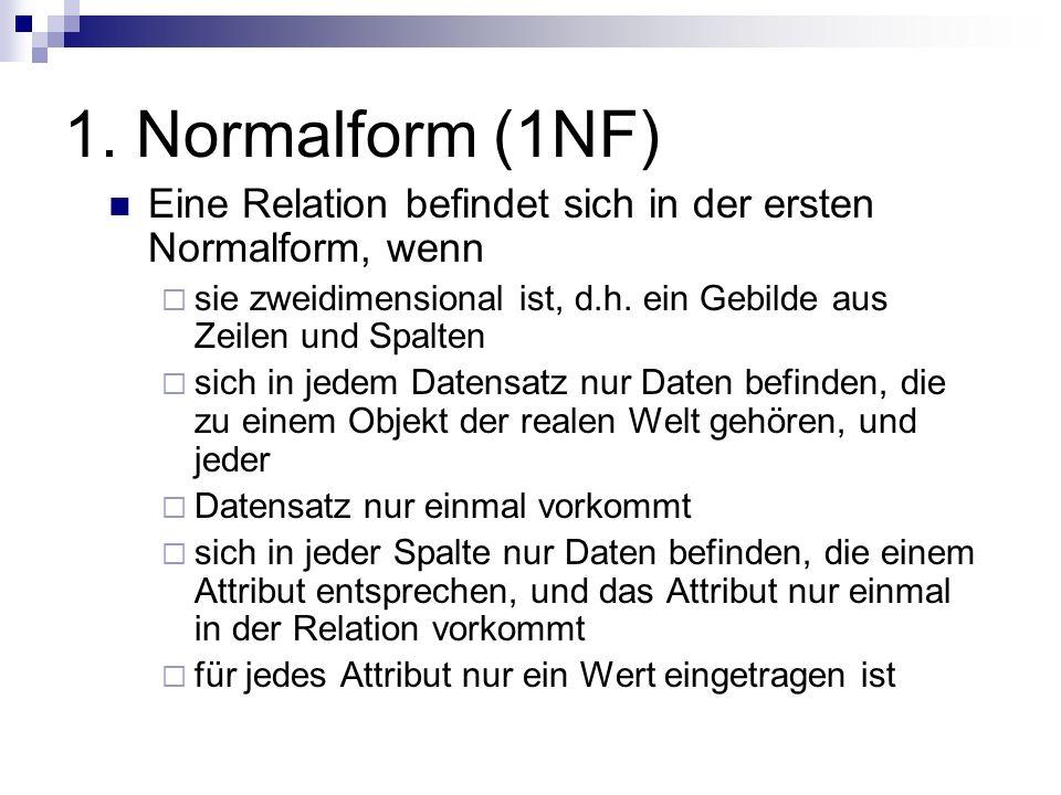 1. Normalform (1NF) Eine Relation befindet sich in der ersten Normalform, wenn sie zweidimensional ist, d.h. ein Gebilde aus Zeilen und Spalten sich i