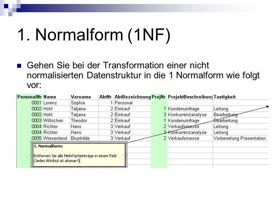 1. Normalform (1NF) Gehen Sie bei der Transformation einer nicht normalisierten Datenstruktur in die 1 Normalform wie folgt vor: