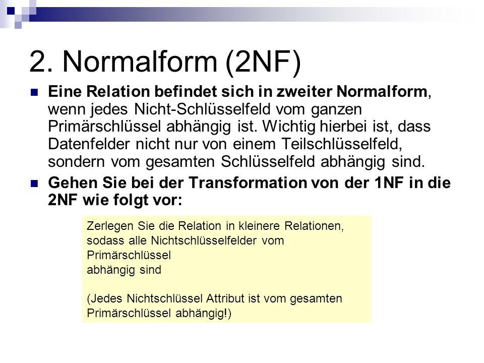 2. Normalform (2NF) Eine Relation befindet sich in zweiter Normalform, wenn jedes Nicht-Schlüsselfeld vom ganzen Primärschlüssel abhängig ist. Wichtig