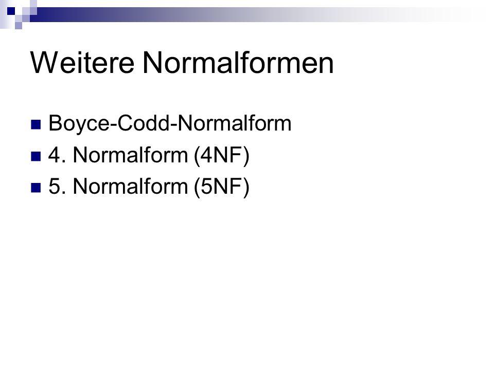 Weitere Normalformen Boyce-Codd-Normalform 4. Normalform (4NF) 5. Normalform (5NF)