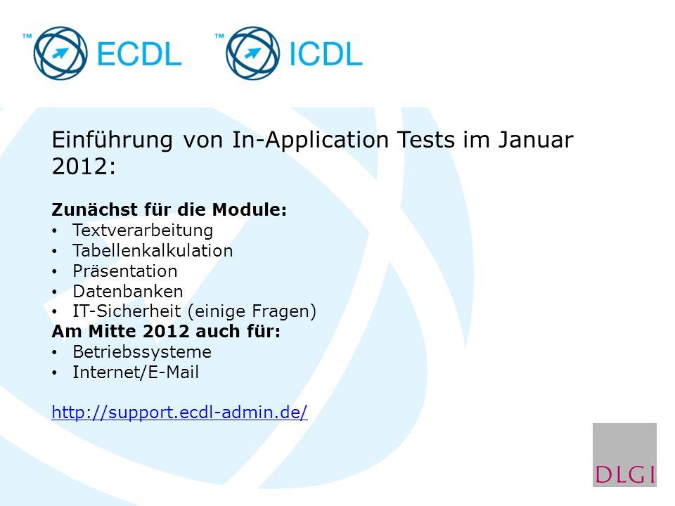 Einführung von In-Application Tests im Januar 2012: Zunächst für die Module: Textverarbeitung Tabellenkalkulation Präsentation Datenbanken IT-Sicherheit (einige Fragen) Am Mitte 2012 auch für: Betriebssysteme Internet/E-Mail http://support.ecdl-admin.de/