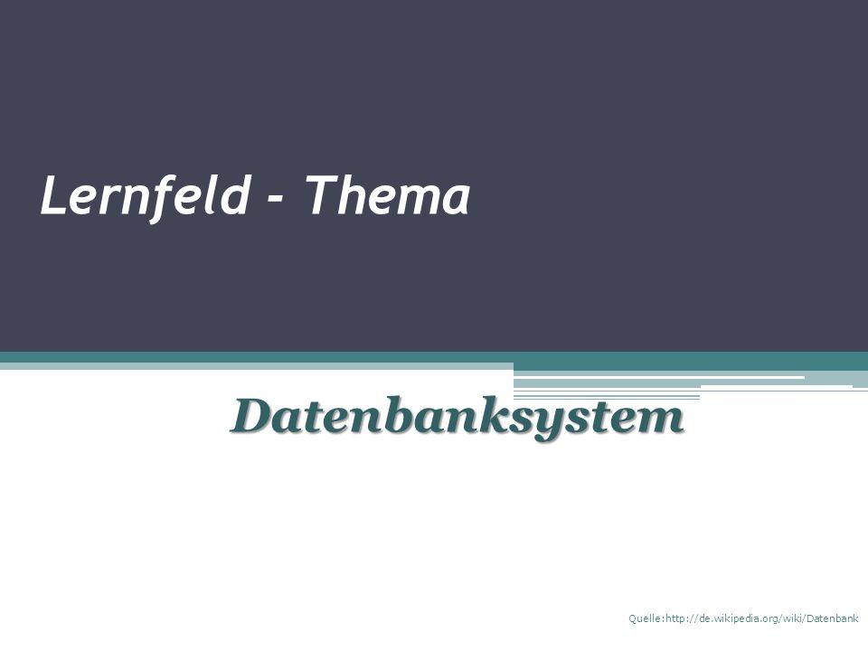 Lernfeld - Thema Datenbanksystem Quelle:http://de.wikipedia.org/wiki/Datenbank
