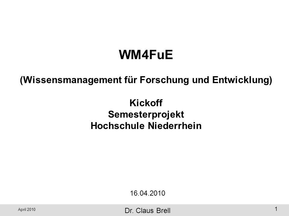 April 2010 Wissensmanagement zur Unterstützung FuE, Dr. Claus Brell 1 WM4FuE (Wissensmanagement für Forschung und Entwicklung) Kickoff Semesterprojekt