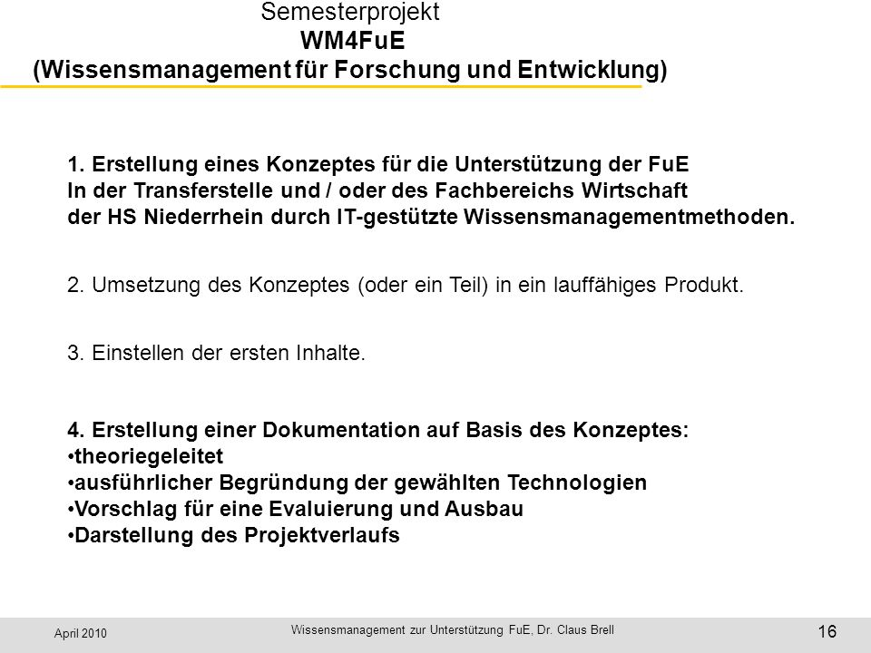 April 2010 Wissensmanagement zur Unterstützung FuE, Dr. Claus Brell 16 Semesterprojekt WM4FuE (Wissensmanagement für Forschung und Entwicklung) 1. Ers