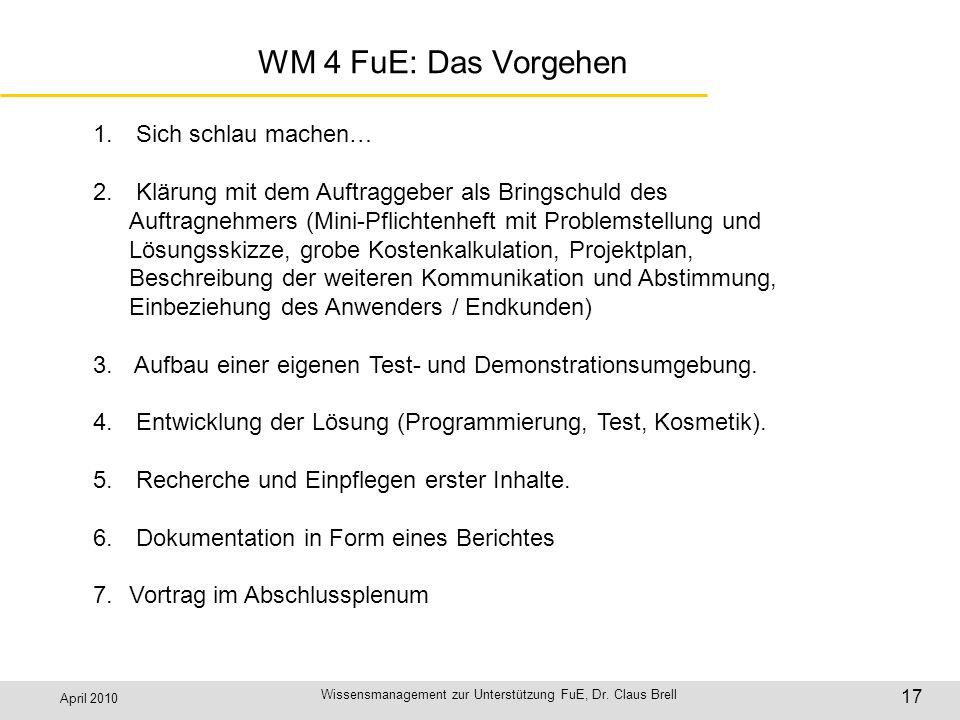 April 2010 Wissensmanagement zur Unterstützung FuE, Dr. Claus Brell 17 WM 4 FuE: Das Vorgehen 1. Sich schlau machen… 2. Klärung mit dem Auftraggeber a