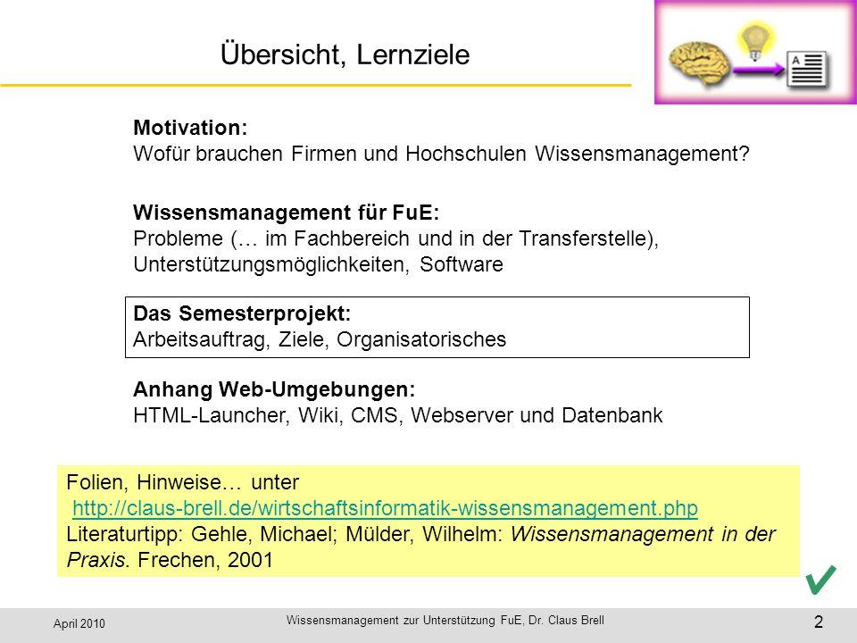 April 2010 Wissensmanagement zur Unterstützung FuE, Dr. Claus Brell 2 Übersicht, Lernziele Motivation: Wofür brauchen Firmen und Hochschulen Wissensma