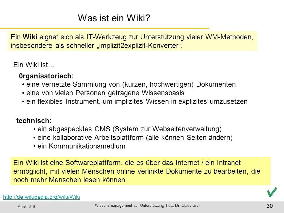 April 2010 Wissensmanagement zur Unterstützung FuE, Dr. Claus Brell 30 Was ist ein Wiki? http://de.wikipedia.org/wiki/Wiki 0rganisatorisch: Ein Wiki e
