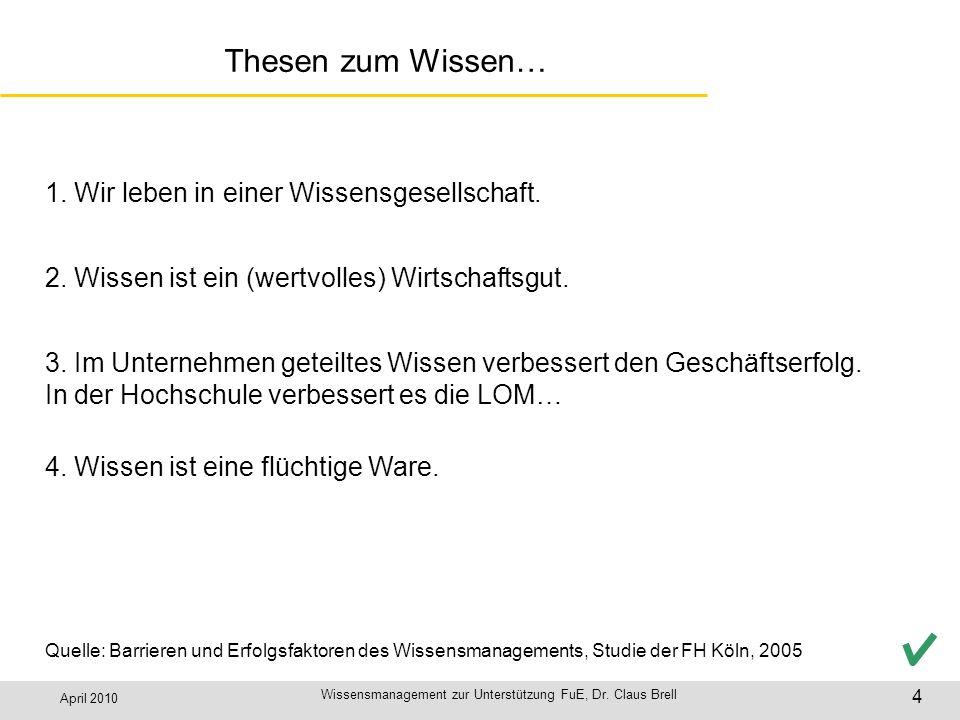 April 2010 Wissensmanagement zur Unterstützung FuE, Dr. Claus Brell 4 Thesen zum Wissen… 3. Im Unternehmen geteiltes Wissen verbessert den Geschäftser