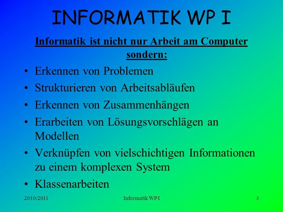 2010/2011Informatik WP I3 INFORMATIK WP I Informatik ist nicht nur Arbeit am Computer sondern: Erkennen von Problemen Strukturieren von Arbeitsabläufen Erkennen von Zusammenhängen Erarbeiten von Lösungsvorschlägen an Modellen Verknüpfen von vielschichtigen Informationen zu einem komplexen System Klassenarbeiten