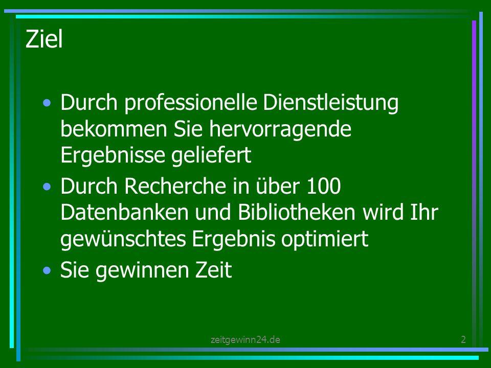 zeitgewinn24.de2 Ziel Durch professionelle Dienstleistung bekommen Sie hervorragende Ergebnisse geliefert Durch Recherche in über 100 Datenbanken und Bibliotheken wird Ihr gewünschtes Ergebnis optimiert Sie gewinnen Zeit
