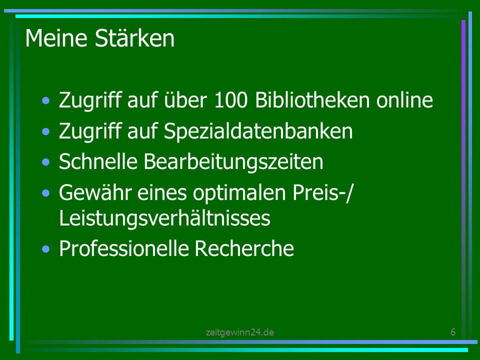 zeitgewinn24.de6 Meine Stärken Zugriff auf über 100 Bibliotheken online Zugriff auf Spezialdatenbanken Schnelle Bearbeitungszeiten Gewähr eines optimalen Preis-/ Leistungsverhältnisses Professionelle Recherche